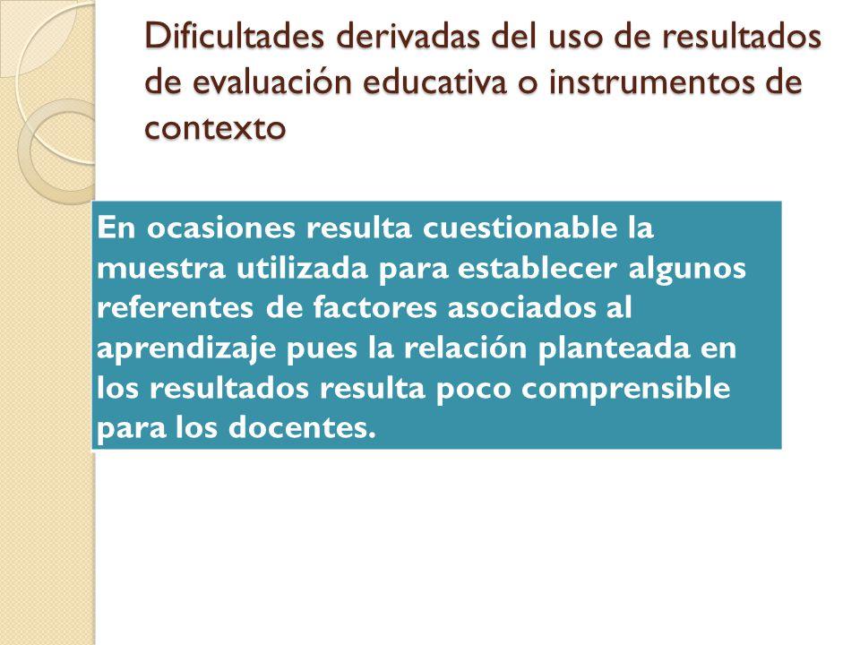 Dificultades derivadas del uso de resultados de evaluación educativa o instrumentos de contexto En ocasiones resulta cuestionable la muestra utilizada