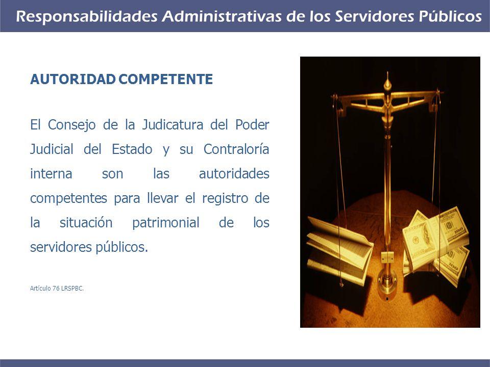 AUTORIDAD COMPETENTE El Consejo de la Judicatura del Poder Judicial del Estado y su Contraloría interna son las autoridades competentes para llevar el registro de la situación patrimonial de los servidores públicos.