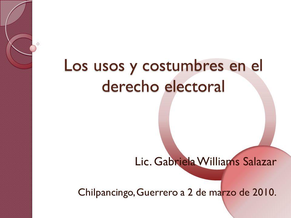 Los usos y costumbres en el derecho electoral Lic. Gabriela Williams Salazar Chilpancingo, Guerrero a 2 de marzo de 2010.