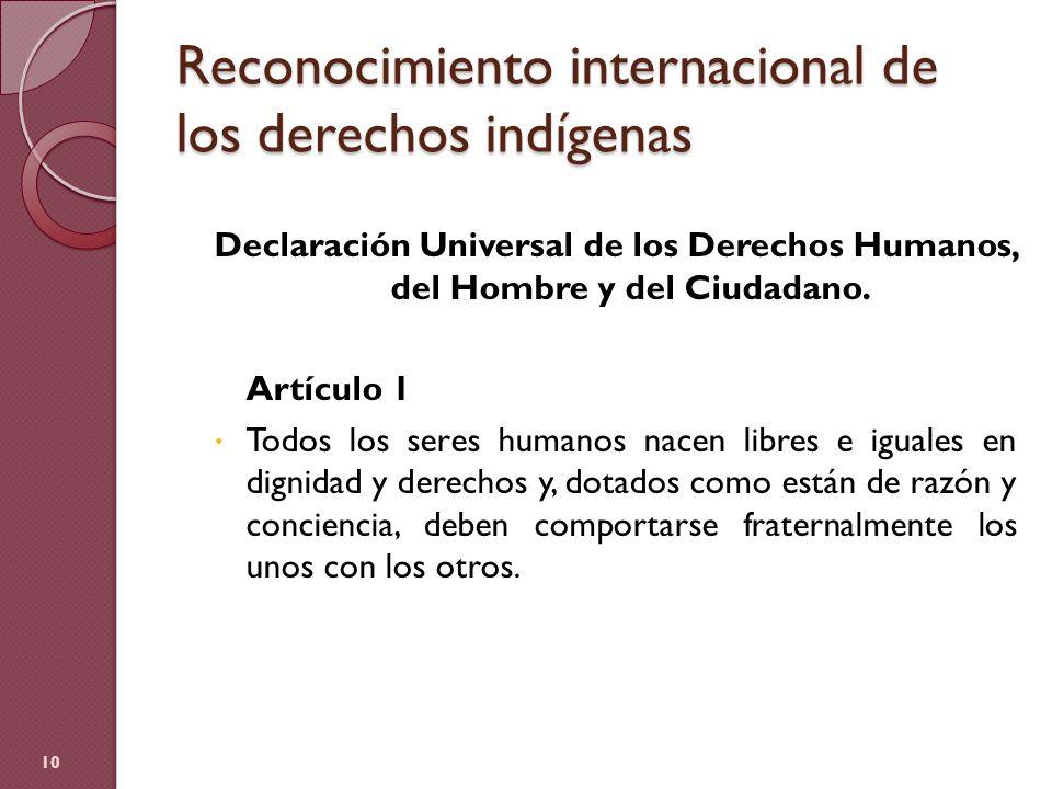 Reconocimiento internacional de los derechos indígenas Declaración Universal de los Derechos Humanos, del Hombre y del Ciudadano. Artículo 1 Todos los