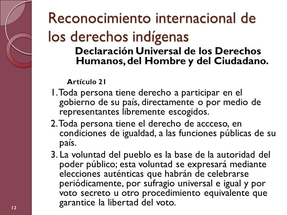 Reconocimiento internacional de los derechos indígenas Declaración Universal de los Derechos Humanos, del Hombre y del Ciudadano. Artículo 21 1. Toda