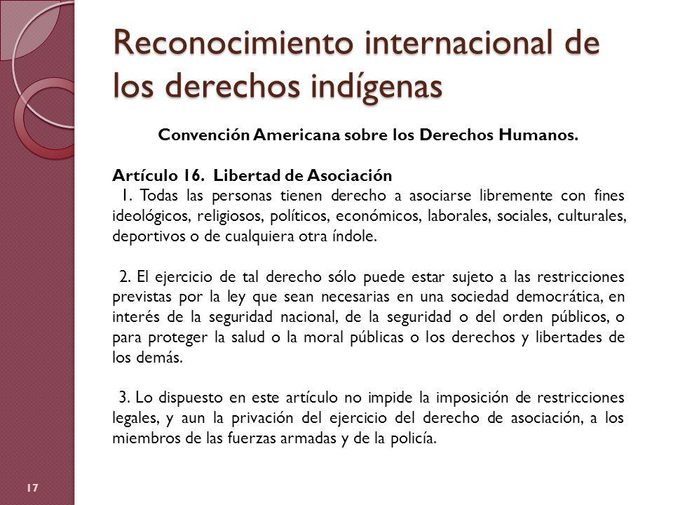 Reconocimiento internacional de los derechos indígenas 17 Convención Americana sobre los Derechos Humanos. Artículo 16. Libertad de Asociación 1. Toda