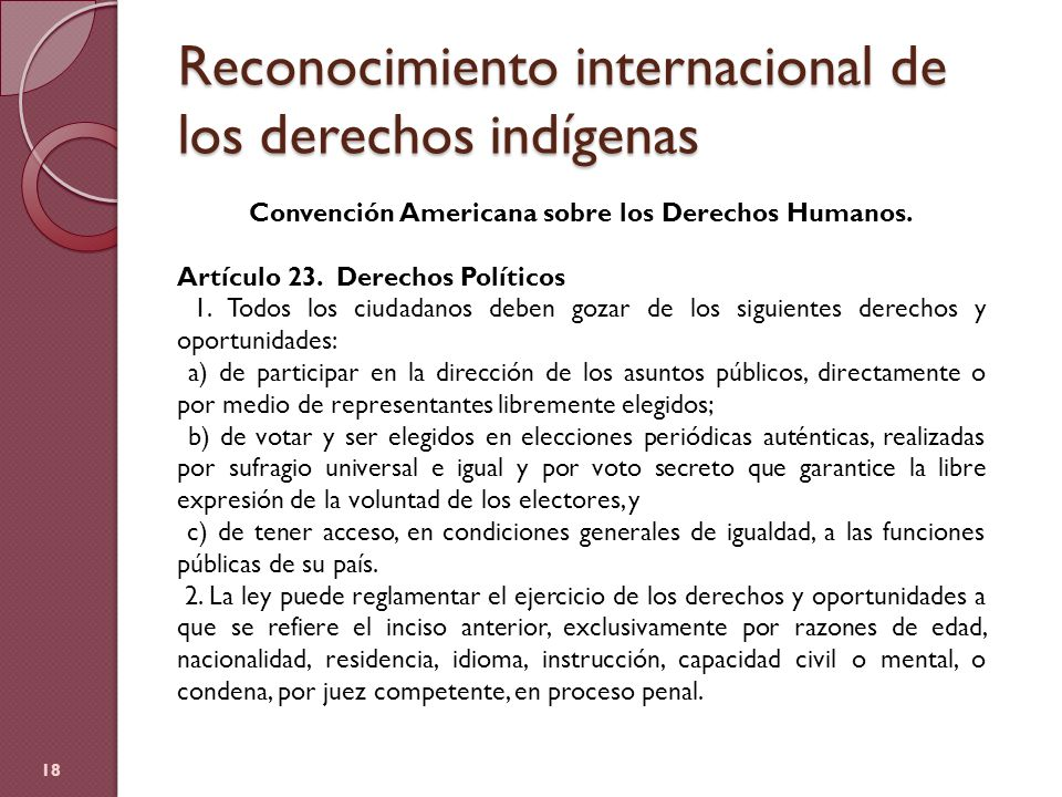 Reconocimiento internacional de los derechos indígenas 18 Convención Americana sobre los Derechos Humanos. Artículo 23. Derechos Políticos 1. Todos lo