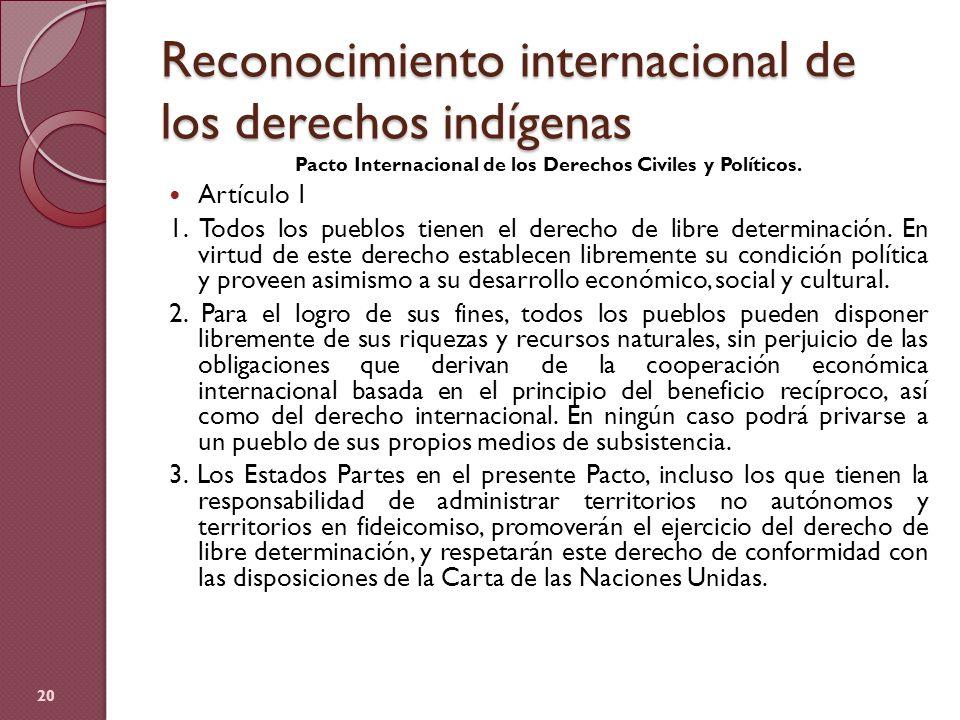 Reconocimiento internacional de los derechos indígenas Pacto Internacional de los Derechos Civiles y Políticos. Artículo 1 1. Todos los pueblos tienen