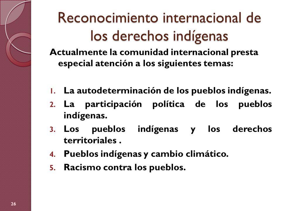 Reconocimiento internacional de los derechos indígenas Actualmente la comunidad internacional presta especial atención a los siguientes temas: 1. La a