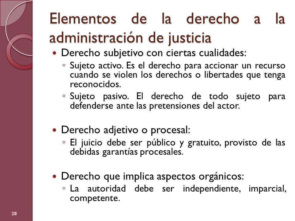 Elementos de la derecho a la administración de justicia 28 Derecho subjetivo con ciertas cualidades: Sujeto activo. Es el derecho para accionar un rec