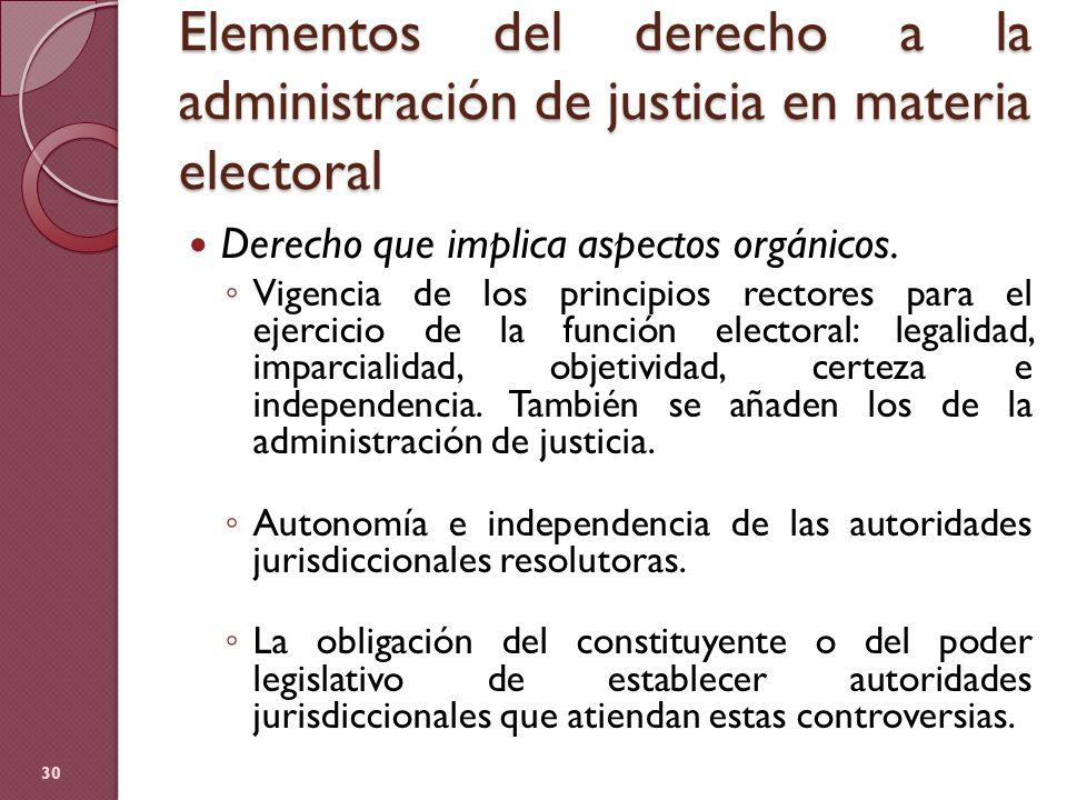 Elementos del derecho a la administración de justicia en materia electoral 30 Derecho que implica aspectos orgánicos. Vigencia de los principios recto