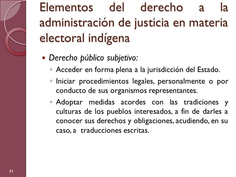 Elementos del derecho a la administración de justicia en materia electoral indígena 31 Derecho público subjetivo: Acceder en forma plena a la jurisdic
