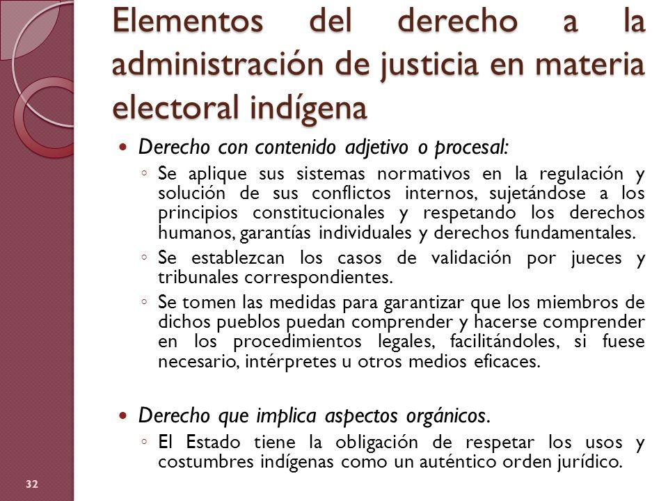 Elementos del derecho a la administración de justicia en materia electoral indígena 32 Derecho con contenido adjetivo o procesal: Se aplique sus siste