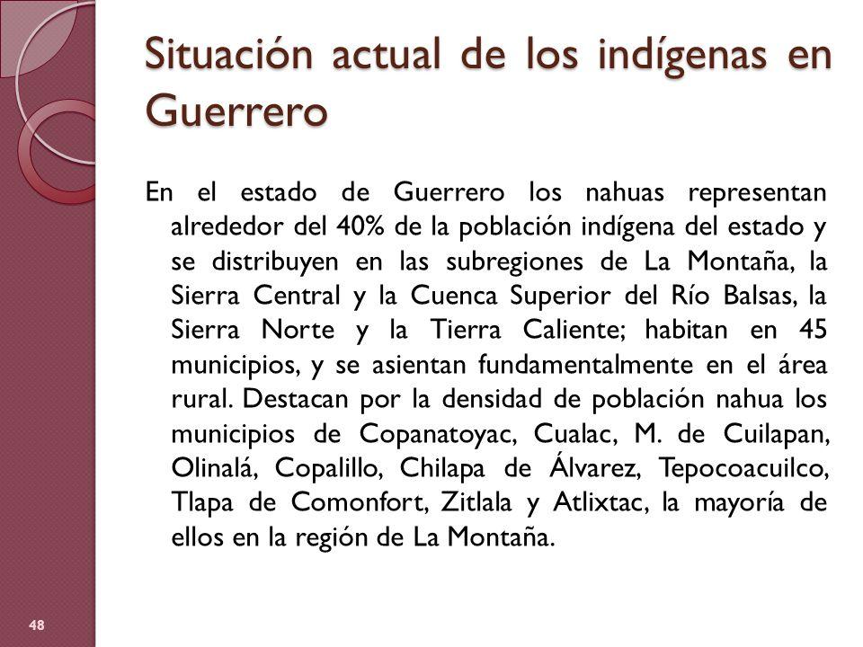 Situación actual de los indígenas en Guerrero En el estado de Guerrero los nahuas representan alrededor del 40% de la población indígena del estado y