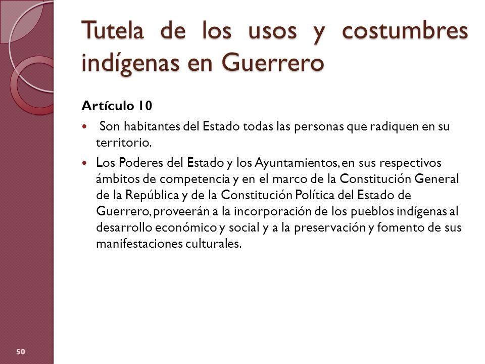 Tutela de los usos y costumbres indígenas en Guerrero Artículo 10 Son habitantes del Estado todas las personas que radiquen en su territorio. Los Pode