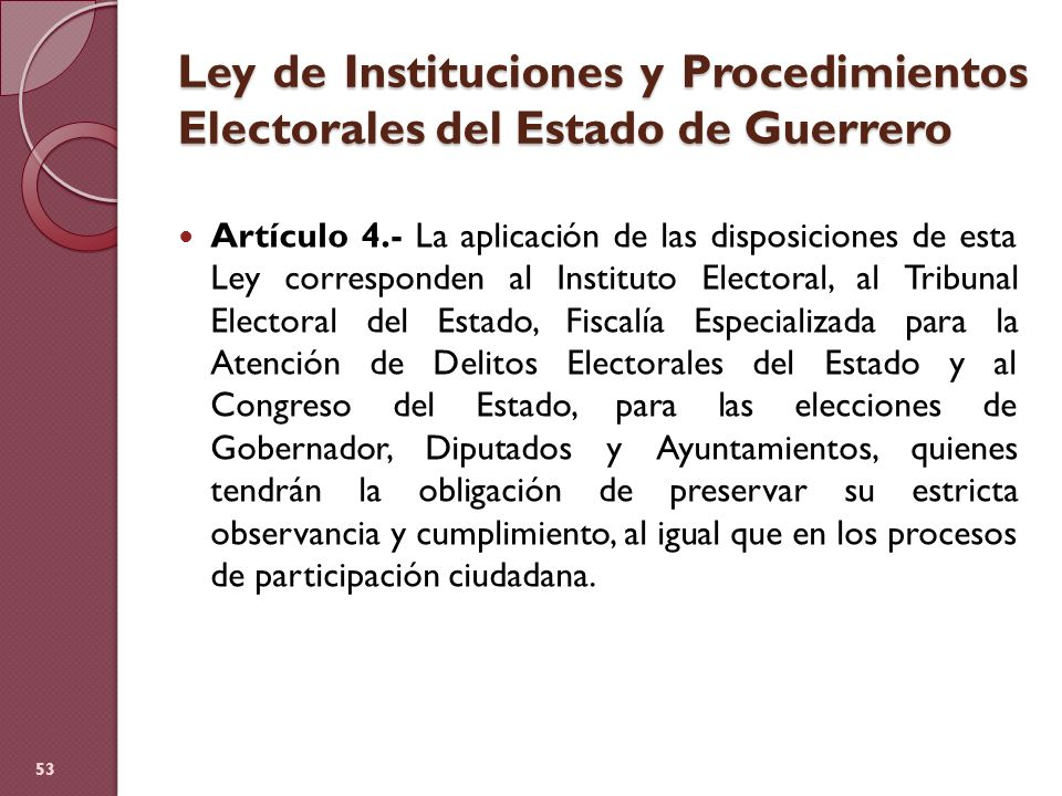 Ley de Instituciones y Procedimientos Electorales del Estado de Guerrero Artículo 4.- La aplicación de las disposiciones de esta Ley corresponden al I