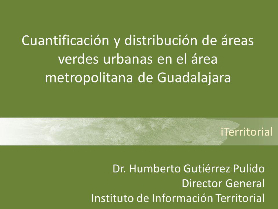iTerritorial Cuantificación y distribución de áreas verdes urbanas en el área metropolitana de Guadalajara Dr. Humberto Gutiérrez Pulido Director Gene
