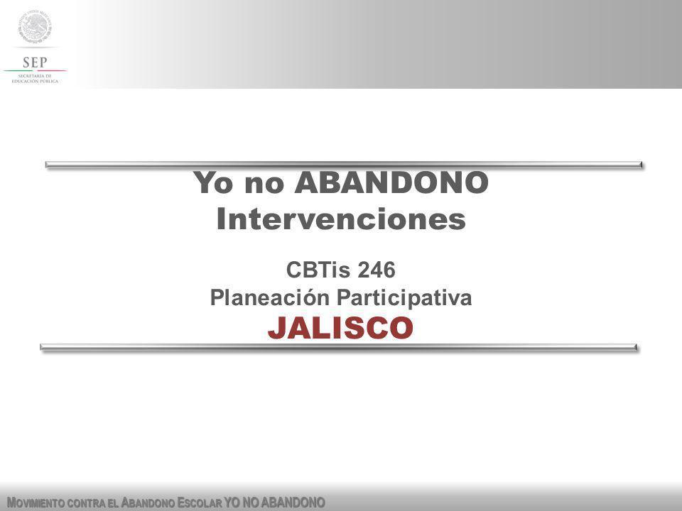 M OVIMIENTO CONTRA EL A BANDONO E SCOLAR YO NO ABANDONO Yo no ABANDONO Intervenciones CBTis 246 Planeación Participativa JALISCO