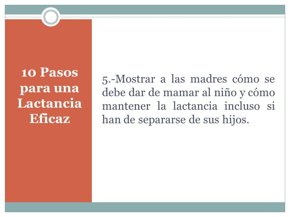 10 Pasos para una Lactancia Eficaz 5.-Mostrar a las madres cómo se debe dar de mamar al niño y cómo mantener la lactancia incluso si han de separarse de sus hijos.