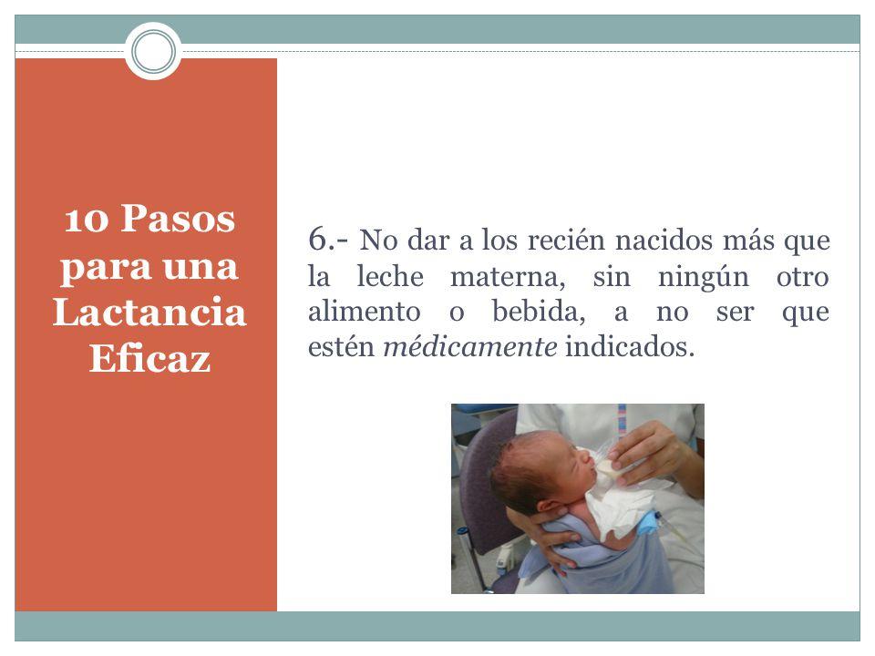 10 Pasos para una Lactancia Eficaz 6.- No dar a los recién nacidos más que la leche materna, sin ningún otro alimento o bebida, a no ser que estén médicamente indicados.