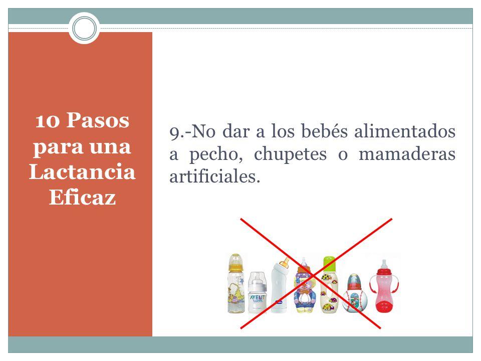 10 Pasos para una Lactancia Eficaz 9.-No dar a los bebés alimentados a pecho, chupetes o mamaderas artificiales.