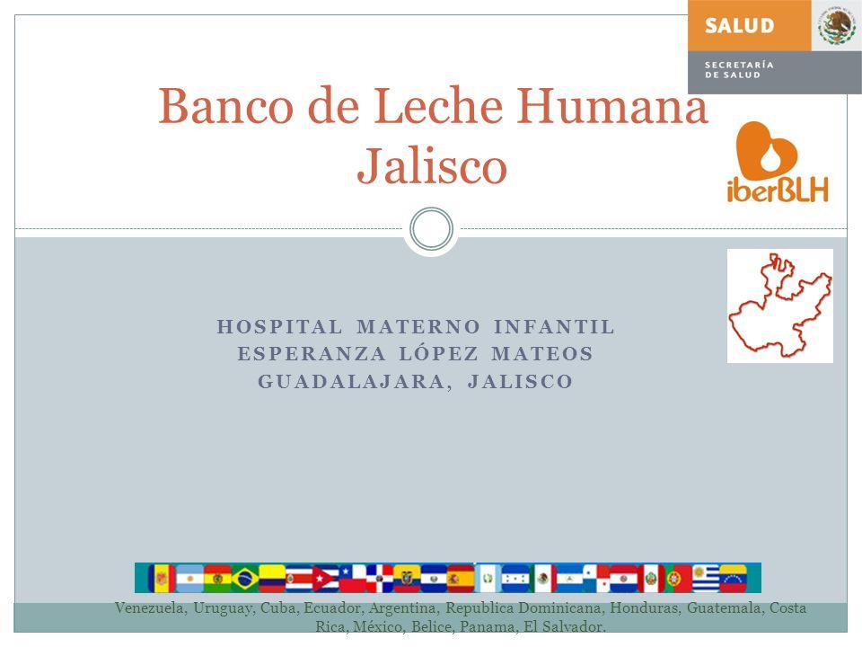 Banco de Leche Humana Jalisco HOSPITAL MATERNO INFANTIL ESPERANZA LÓPEZ MATEOS GUADALAJARA, JALISCO Venezuela, Uruguay, Cuba, Ecuador, Argentina, Repu