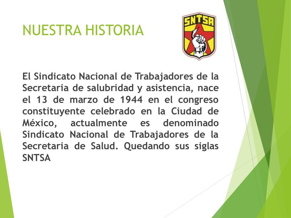 NUESTRA HISTORIA El Sindicato Nacional de Trabajadores de la Secretaria de salubridad y asistencia, nace el 13 de marzo de 1944 en el congreso constit
