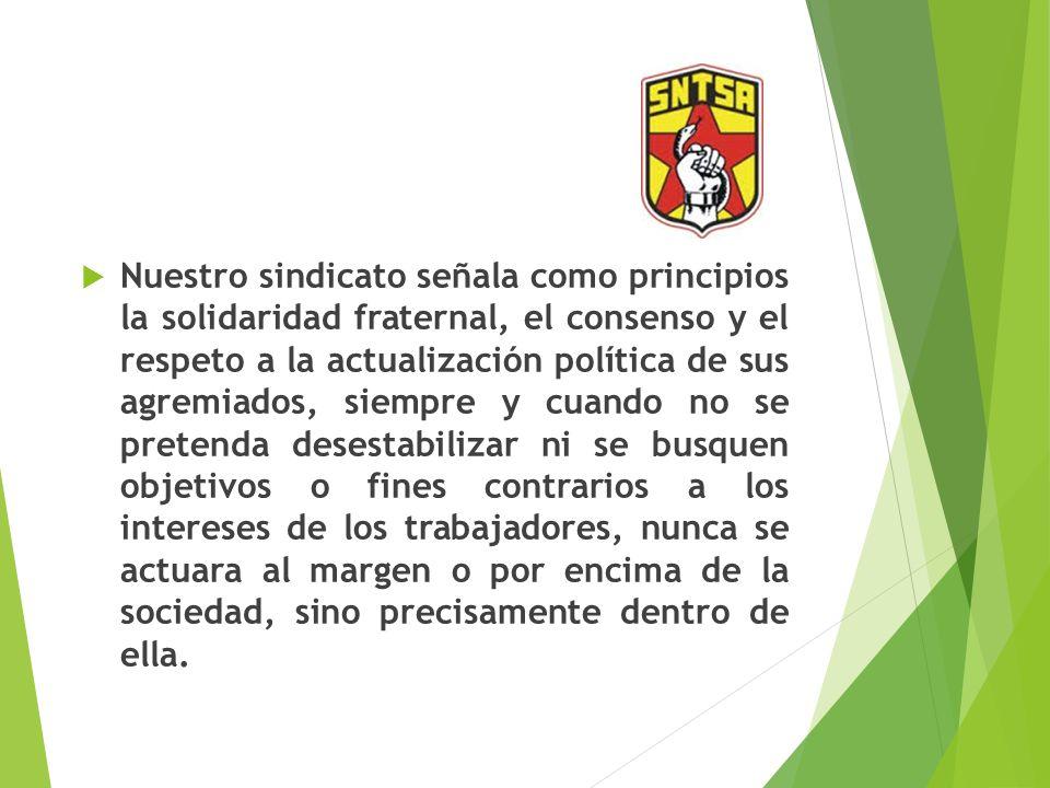 Nuestro sindicato señala como principios la solidaridad fraternal, el consenso y el respeto a la actualización política de sus agremiados, siempre y c