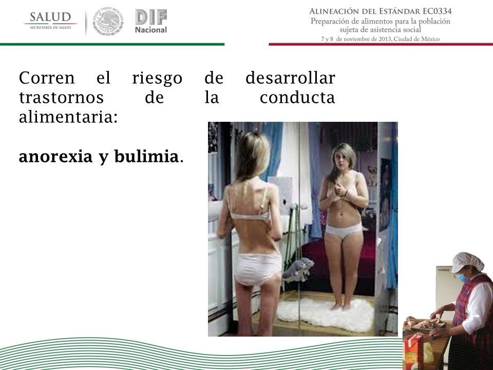 Corren el riesgo de desarrollar trastornos de la conducta alimentaria: anorexia y bulimia.