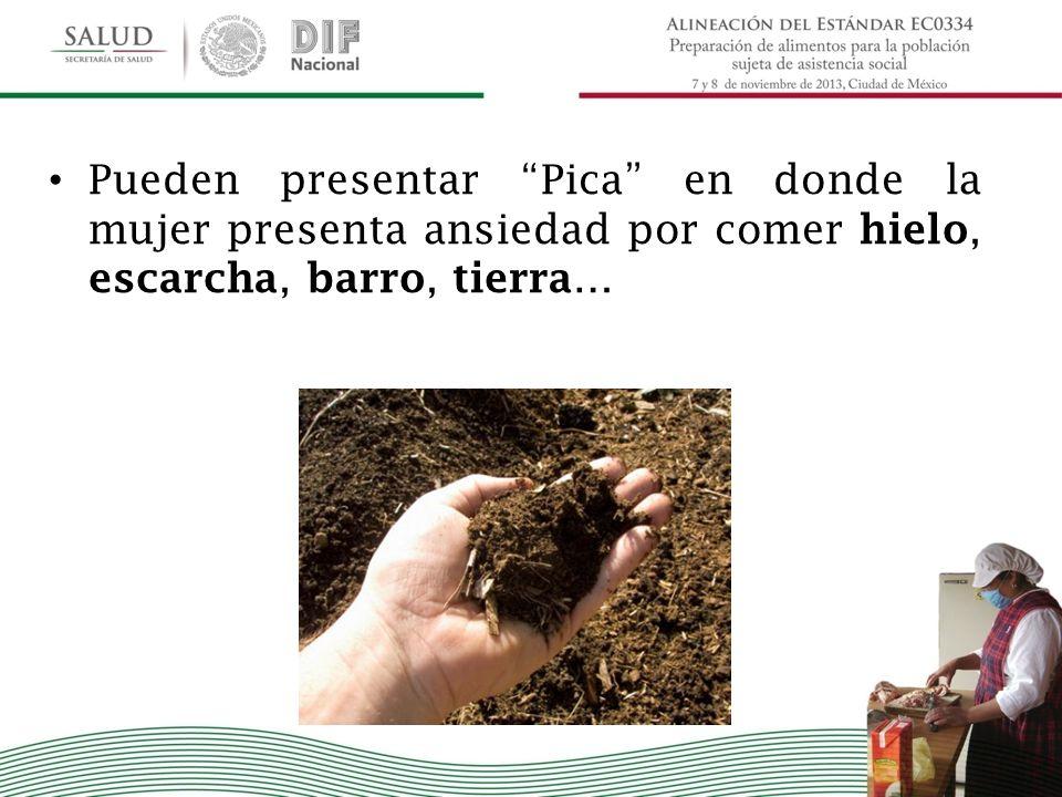 Pueden presentar Pica en donde la mujer presenta ansiedad por comer hielo, escarcha, barro, tierra …