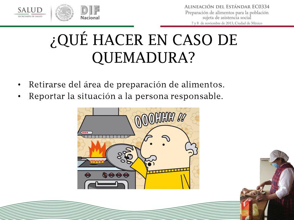 ¿QUÉ HACER EN CASO DE QUEMADURA? Retirarse del área de preparación de alimentos. Reportar la situación a la persona responsable.