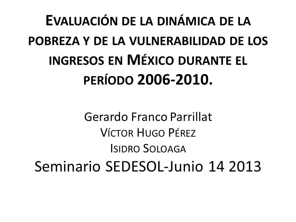 E VALUACIÓN DE LA DINÁMICA DE LA POBREZA Y DE LA VULNERABILIDAD DE LOS INGRESOS EN M ÉXICO DURANTE EL PERÍODO 2006-2010. Gerardo Franco Parrillat V ÍC