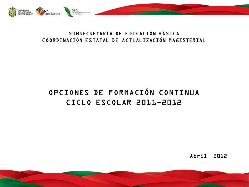 SUBSECRETARÍA DE EDUCACIÓN BÁSICA COORDINACIÓN ESTATAL DE ACTUALIZACIÓN MAGISTERIAL OPCIONES DE FORMACIÓN CONTINUA CICLO ESCOLAR 2011-2012 Abril 2012
