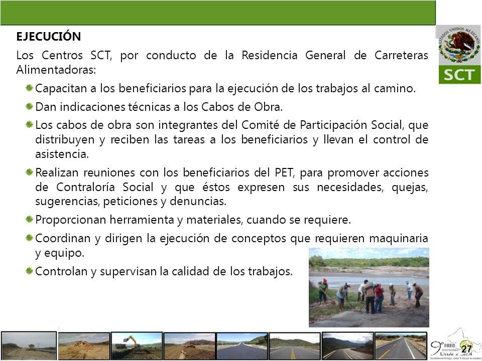 27 EJECUCIÓN Los Centros SCT, por conducto de la Residencia General de Carreteras Alimentadoras: Capacitan a los beneficiarios para la ejecución de lo