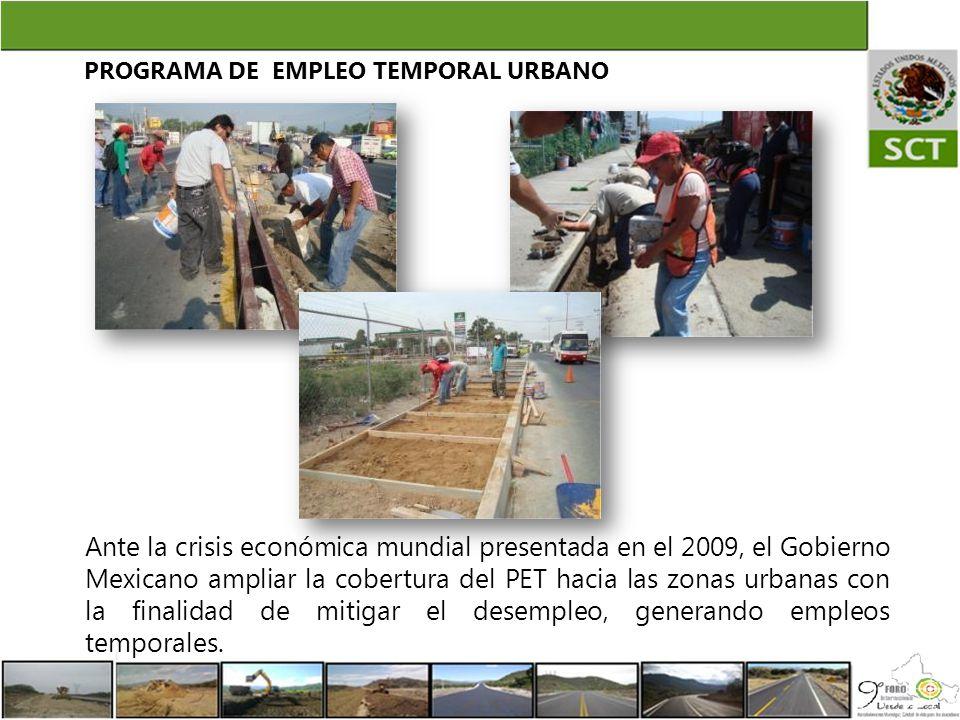 PROGRAMA DE EMPLEO TEMPORAL URBANO Ante la crisis económica mundial presentada en el 2009, el Gobierno Mexicano ampliar la cobertura del PET hacia las