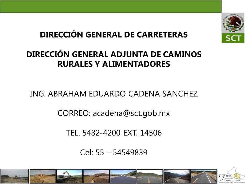 DIRECCIÓN GENERAL DE CARRETERAS DIRECCIÓN GENERAL ADJUNTA DE CAMINOS RURALES Y ALIMENTADORES ING. ABRAHAM EDUARDO CADENA SANCHEZ CORREO: acadena@sct.g