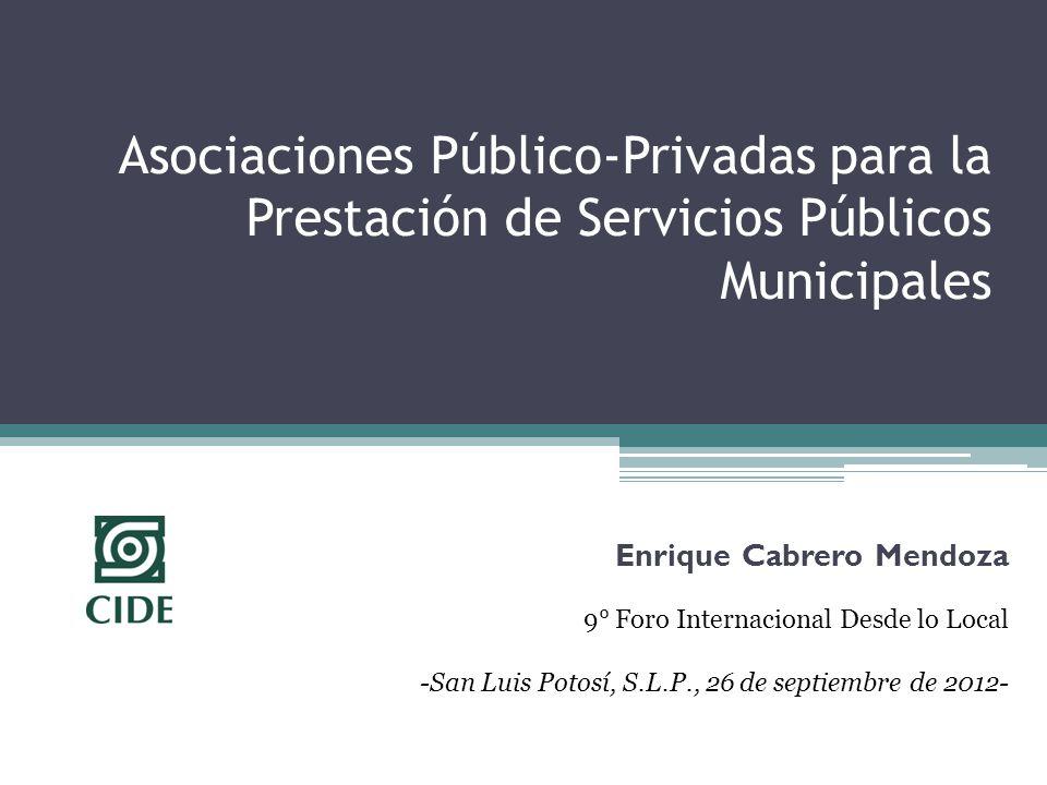 Asociaciones Público-Privadas para la Prestación de Servicios Públicos Municipales Enrique Cabrero Mendoza 9° Foro Internacional Desde lo Local -San Luis Potosí, S.L.P., 26 de septiembre de 2012-