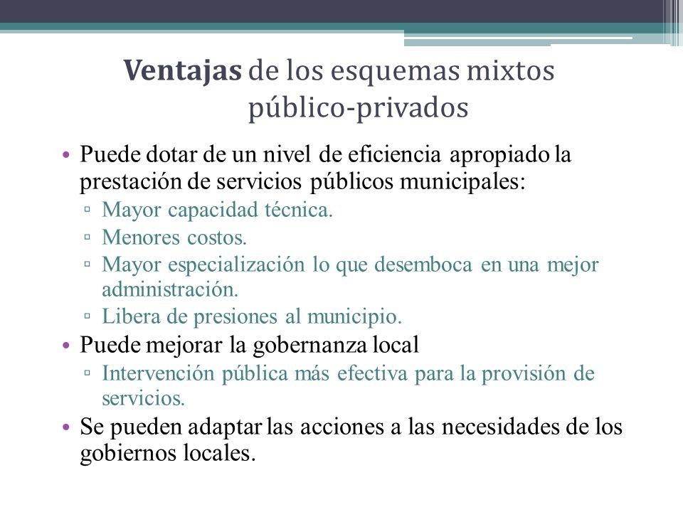 Ventajas de los esquemas mixtos público-privados Puede dotar de un nivel de eficiencia apropiado la prestación de servicios públicos municipales: Mayor capacidad técnica.