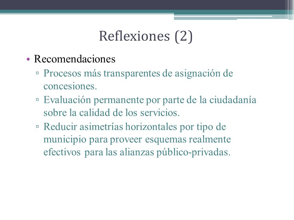 Reflexiones (2) Recomendaciones Procesos más transparentes de asignación de concesiones.