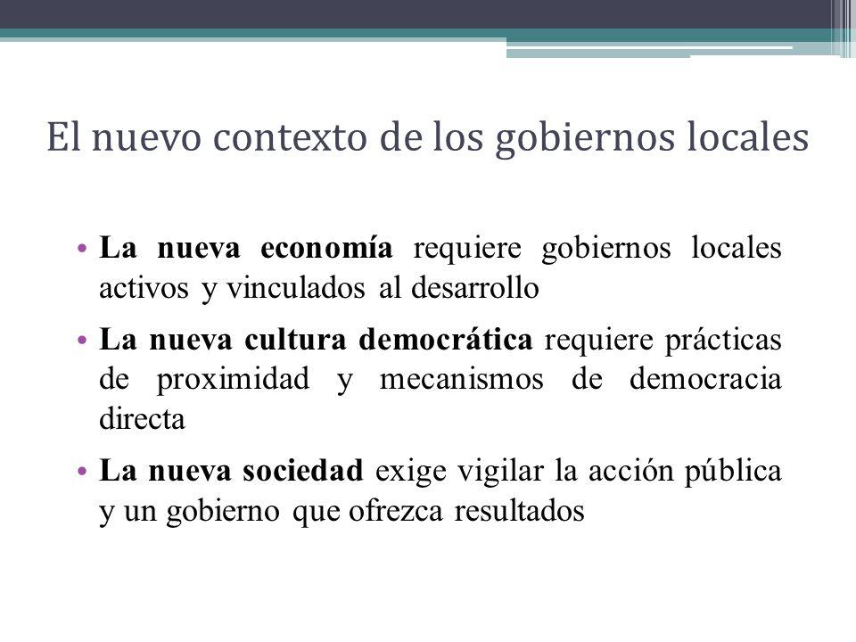 El nuevo contexto de los gobiernos locales La nueva economía requiere gobiernos locales activos y vinculados al desarrollo La nueva cultura democrática requiere prácticas de proximidad y mecanismos de democracia directa La nueva sociedad exige vigilar la acción pública y un gobierno que ofrezca resultados
