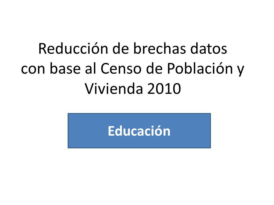Reducción de brechas datos con base al Censo de Población y Vivienda 2010 Educación