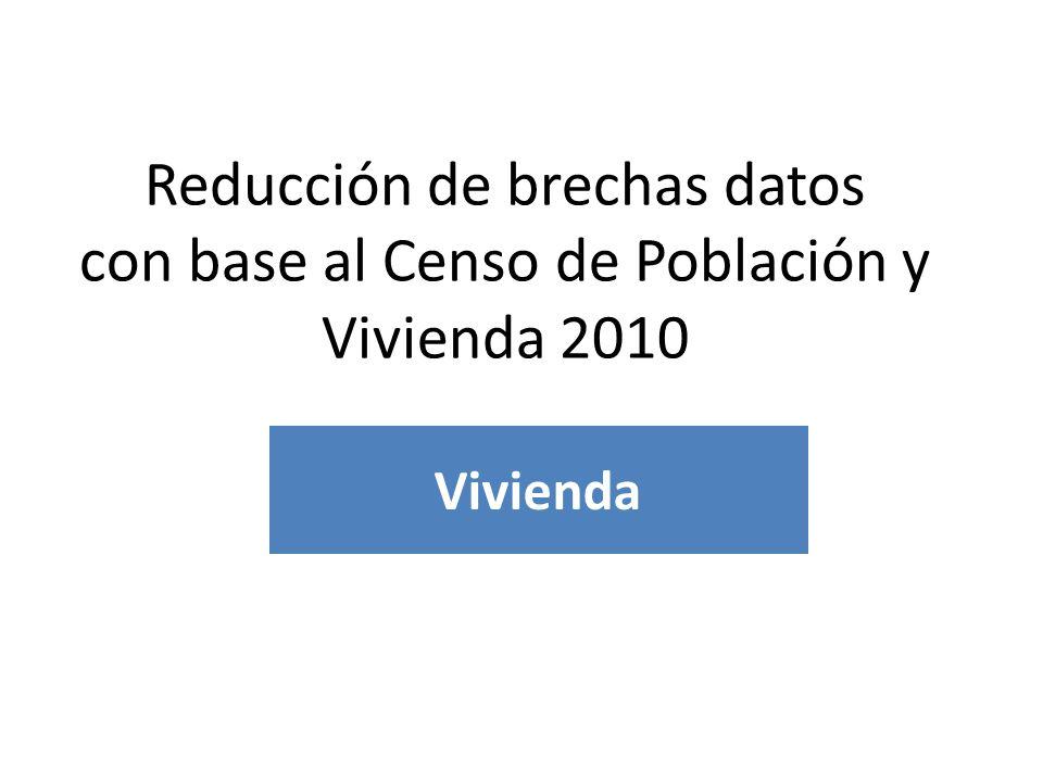 EJEMPLO DE REDUCCIÓN DE BRECHAS Vivienda Reducción de brechas datos con base al Censo de Población y Vivienda 2010