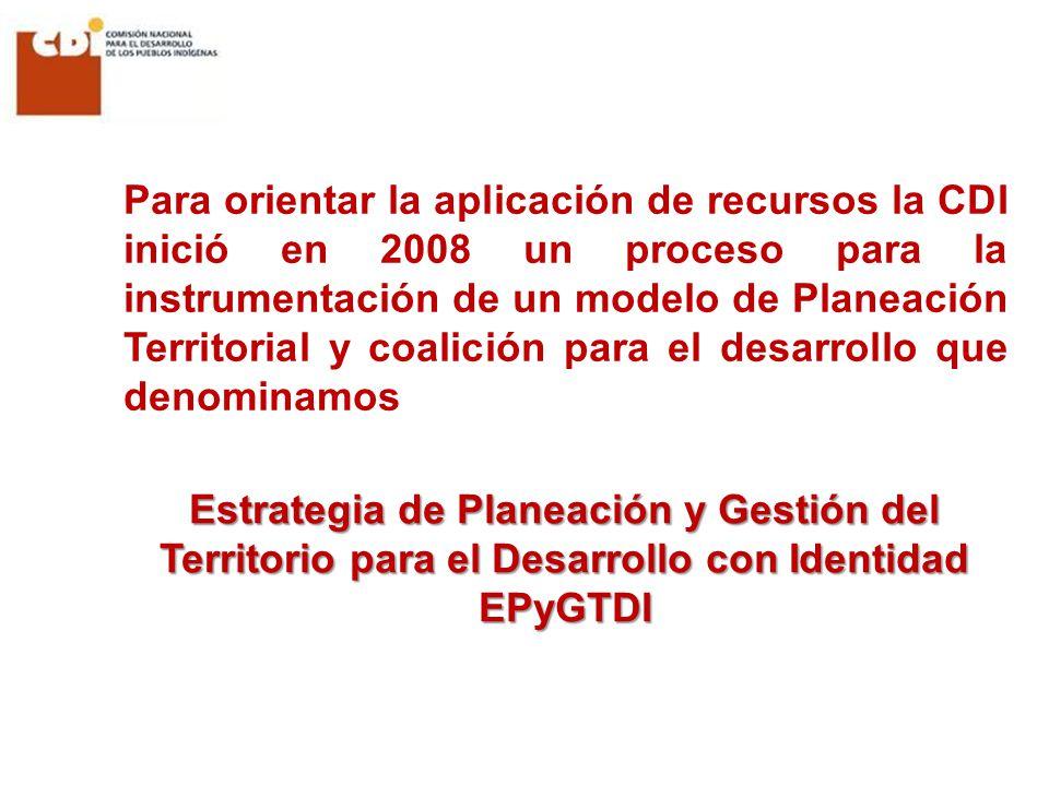 Estrategia de Planeación y Gestión del Territorio para el Desarrollo con Identidad EPyGTDI Para orientar la aplicación de recursos la CDI inició en 2008 un proceso para la instrumentación de un modelo de Planeación Territorial y coalición para el desarrollo que denominamos