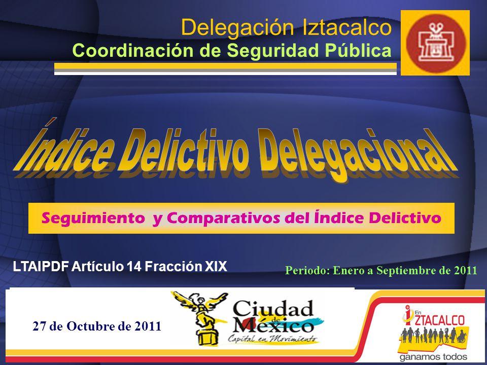 27 de Octubre de 2011 Delegación Iztacalco Coordinación de Seguridad Pública Seguimiento y Comparativos del Índice Delictivo Periodo: Enero a Septiembre de 2011 LTAIPDF Artículo 14 Fracción XIX