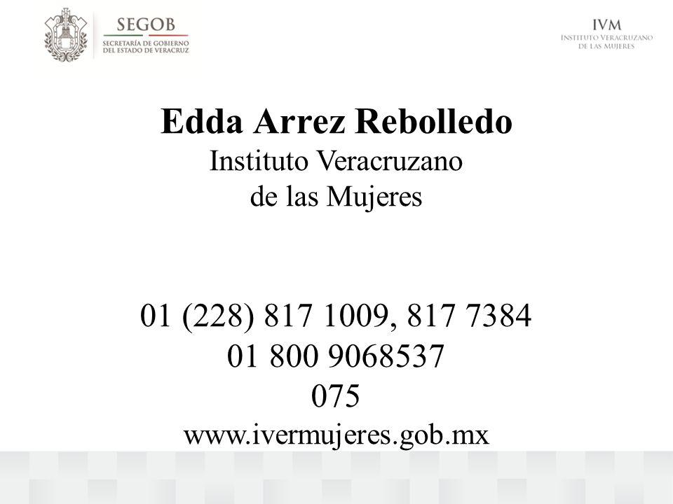 Edda Arrez Rebolledo Instituto Veracruzano de las Mujeres 01 (228) 817 1009, 817 7384 01 800 9068537 075 www.ivermujeres.gob.mx
