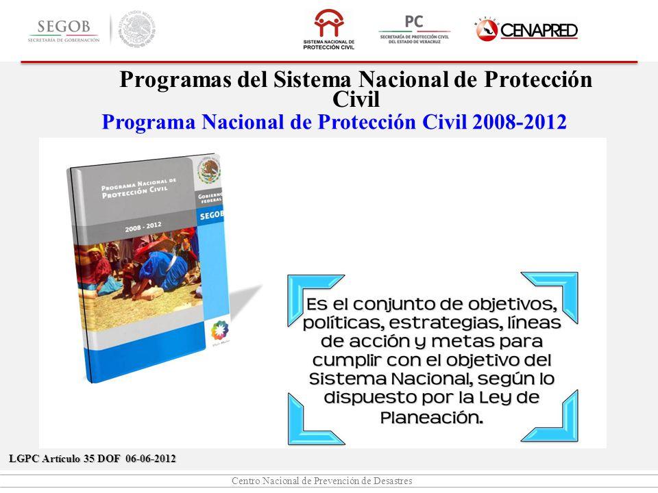 Centro Nacional de Prevención de Desastres Programa Nacional de Protección Civil 2008-2012 Programas del Sistema Nacional de Protección Civil LGPC Artículo 35 DOF 06-06-2012