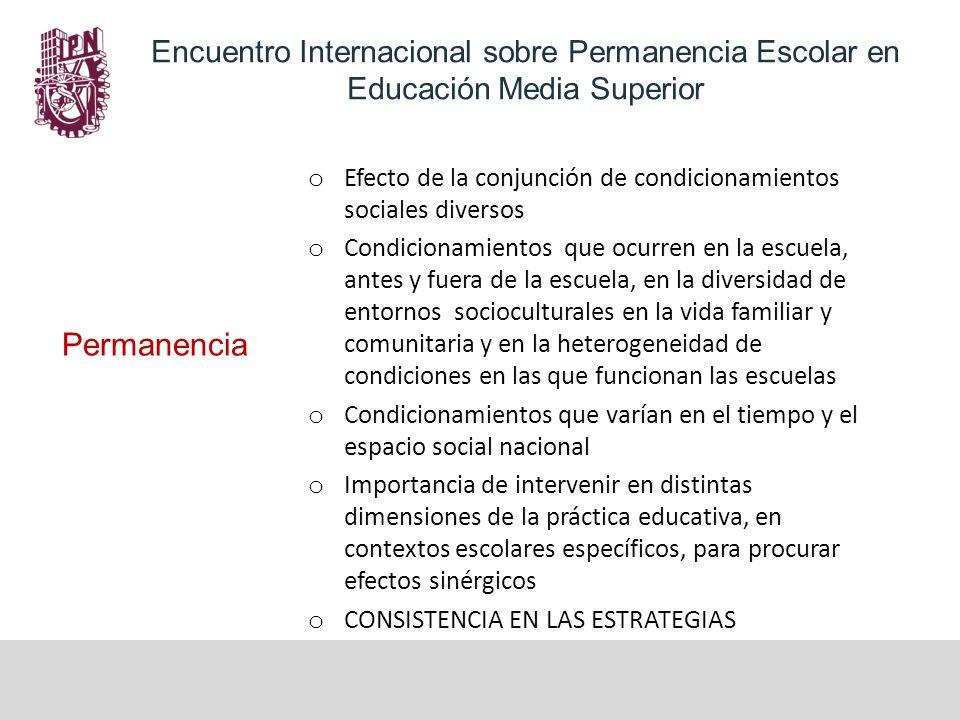 Tres dimensiones relevantes en el caso del IPN (no exhaustividad) Encuentro Internacional sobre Permanencia Escolar en Educación Media Superior o El Modelo Educativo Institucional del IPN o Cambios en la normatividad institucional (2011) o Cambios en la organización y el funcionamiento institucional (2012) La continuidad entre dimensiones