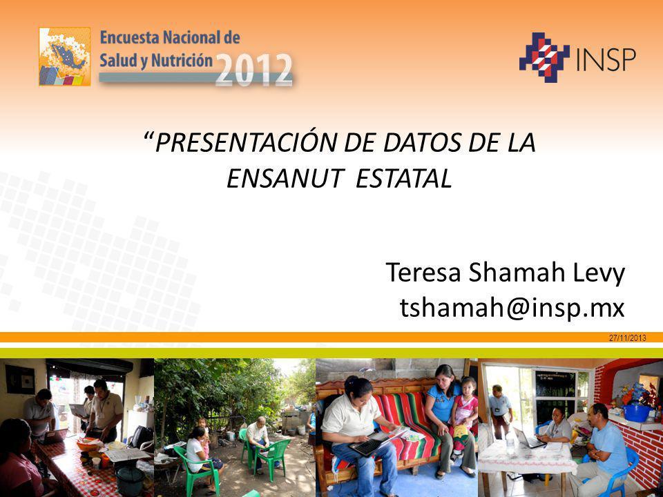 27/11/2013 PRESENTACIÓN DE DATOS DE LA ENSANUT ESTATAL Teresa Shamah Levy tshamah@insp.mx