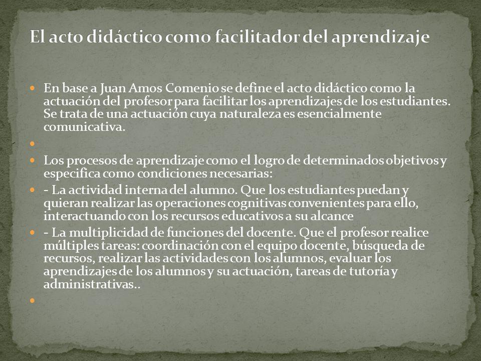 En base a Juan Amos Comenio se define el acto didáctico como la actuación del profesor para facilitar los aprendizajes de los estudiantes. Se trata de