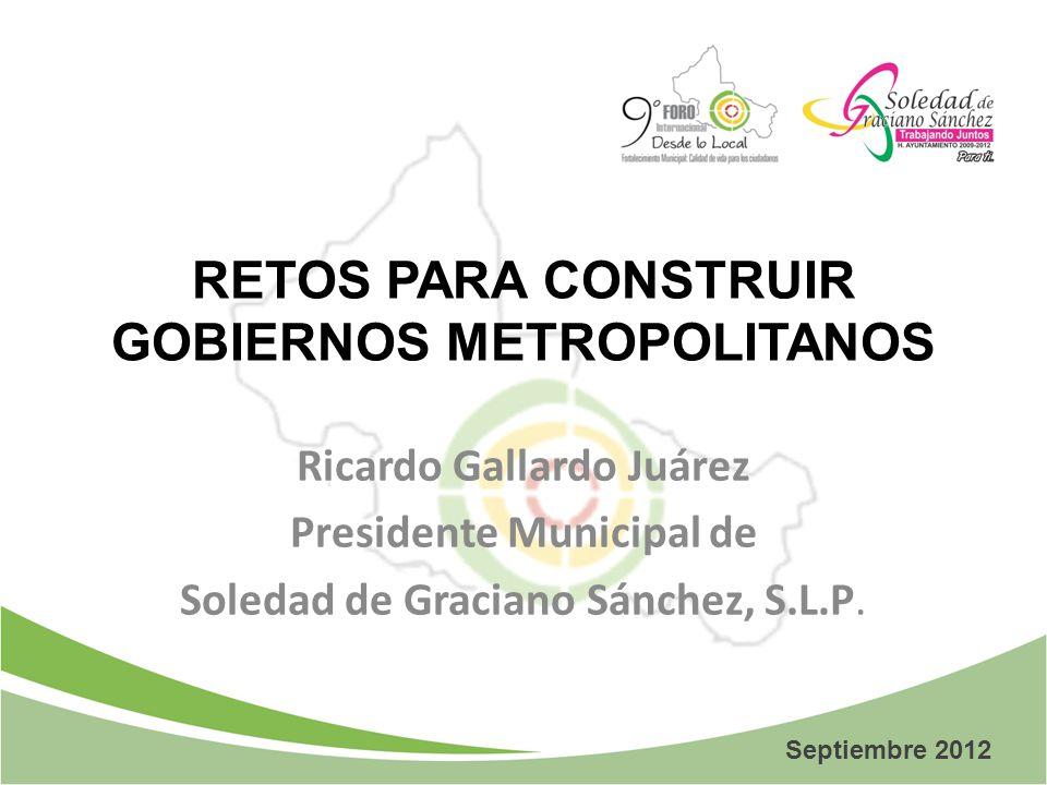 RETOS PARA CONSTRUIR GOBIERNOS METROPOLITANOS Ricardo Gallardo Juárez Presidente Municipal de Soledad de Graciano Sánchez, S.L.P. Septiembre 2012
