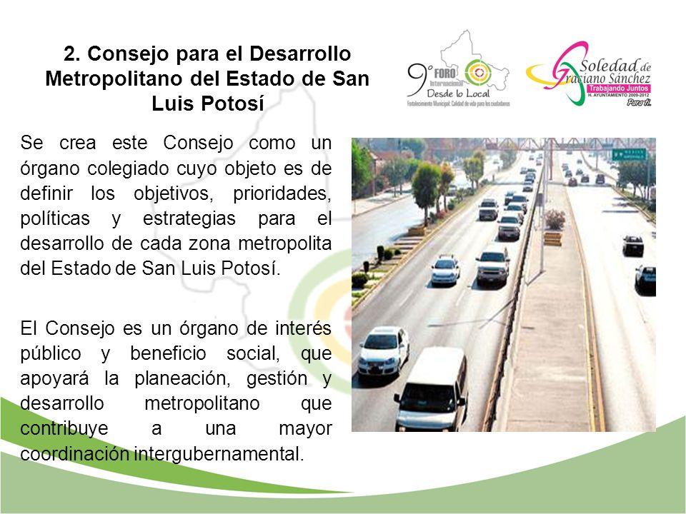 2. Consejo para el Desarrollo Metropolitano del Estado de San Luis Potosí Se crea este Consejo como un órgano colegiado cuyo objeto es de definir los