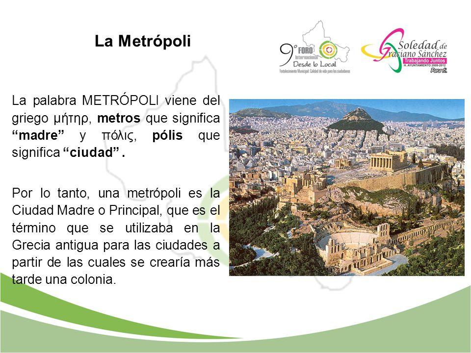La Metrópoli La palabra METRÓPOLI viene del griego μήτηρ, metros que significa madre y πόλις, pólis que significa ciudad. Por lo tanto, una metrópoli