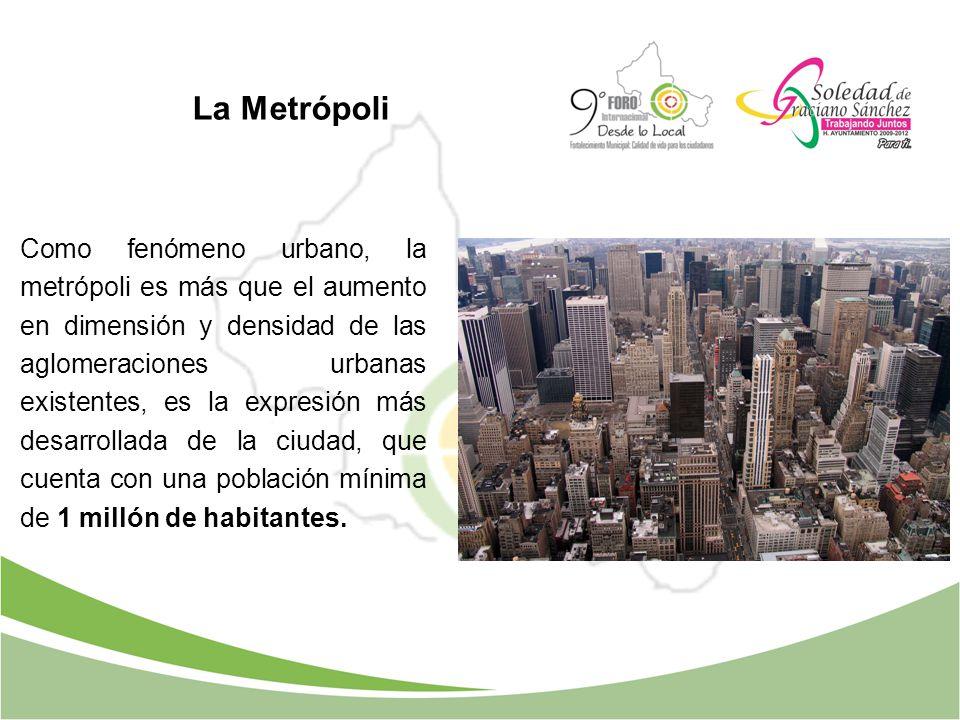 La Metrópoli Como fenómeno urbano, la metrópoli es más que el aumento en dimensión y densidad de las aglomeraciones urbanas existentes, es la expresió