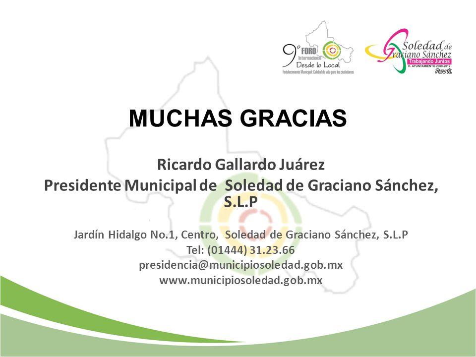 MUCHAS GRACIAS Ricardo Gallardo Juárez Presidente Municipal de Soledad de Graciano Sánchez, S.L.P Jardín Hidalgo No.1, Centro, Soledad de Graciano Sán
